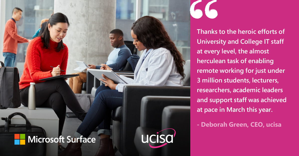 hanks to the heroic efforts of University and College IT staff at every level, the almost herculean task of enabling remote working for just under 3 million students, lecturers, researchers, academic leaders and support staff was achieved at pace in March this year. - Deborah Green, CEO, ucisa