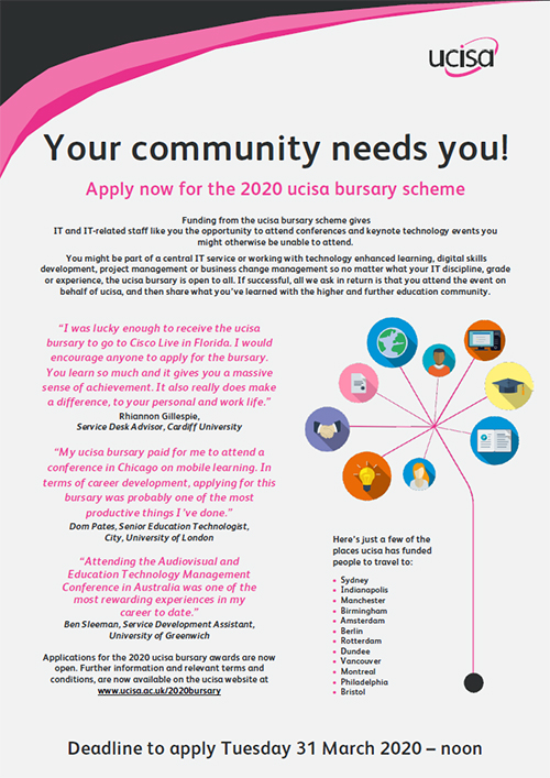 image of poster adverting the 2020 ucisa bursary scheme clickable to download a pdf copy for sharing Your community needs you!  Apply now for the 2020 ucisa bursary scheme  Funding from the ucisa bursary scheme gives  IT and IT-related staff like you the opportunity to attend conferences and keynote technology events you might otherwise be unable to attend.  You might be part of a central IT service or working with technology enhanced learning, digital skills development, project management or business change management so no matter what your IT discipline, grade or experience, the ucisa bursary is open to all. If successful, all we ask in return is that you attend the event on behalf of ucisa, and then share what you've learned with the higher and further education community.